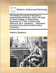 The heads of a course of lectures in experimental philosophy, which will begin at Christ College, on Wednesday, November 23, 1763. at three in the afternoon. By A. Shepherd, ... Mechanics and astronomy will be finished before Christmas - Anthony Shepherd