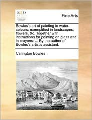 Bowles's art of painting in water-colours: exemplified in landscapes, flowers, & c. Together with instructions for painting on glass and in crayons: . By the author of Bowles's artist's assistant. - Carington Bowles