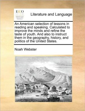 An American selection of lessons in reading and speaking. Calculated to improve the minds and refine the taste of youth. And also to instruct them in the geography, history, and politics of the United States. - Noah Webster