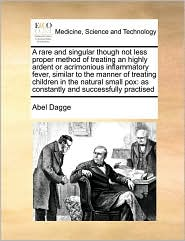 A rare and singular though not less proper method of treating an highly ardent or acrimonious inflammatory fever, similar to the manner of treating children in the natural small pox: as constantly and successfully practised - Abel Dagge
