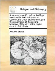 A sermon preach'd before the Right Honourable the Lord Mayor of London, the Court of Aldermen, and the governours of the several hospitals of the city; at the parish church of St. Bride - Andrew Snape
