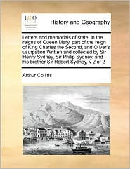 Letters and memorials of state, in the reigns of Queen Mary, part of the reign of King Charles the Second, and Oliver's usurpation Written and collected by Sir Henry Sydney, Sir Philip Sydney, and his brother Sir Robert Sydney, v 2 of 2 - Arthur Collins