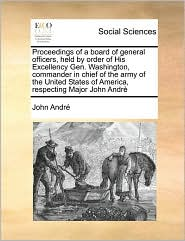 Proceedings of a board of general officers, held by order of His Excellency Gen. Washington, commander in chief of the army of the United States of America, respecting Major John Andr - John Andr