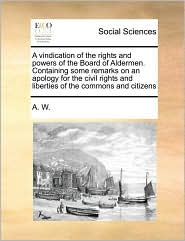 A vindication of the rights and powers of the Board of Aldermen. Containing some remarks on an apology for the civil rights and liberties of the commons and citizens - A. A. W.