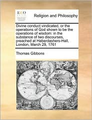 Divine conduct vindicated, or the operations of God shown to be the operations of wisdom: in the substance of two discourses, preached at Haberdashers-Hall, London, March 29, 1761 - Thomas Gibbons