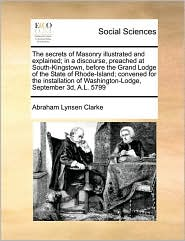 The secrets of Masonry illustrated and explained; in a discourse, preached at South-Kingstown, before the Grand Lodge of the State of Rhode-Island; convened for the installation of Washington-Lodge, September 3d, A.L. 5799 - Abraham Lynsen Clarke