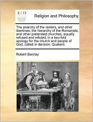 The anarchy of the ranters, and other libertines; the hierarchy of the Romanists, and other pretended churches, equally refused and refuted, in a two-fold apology for the church and people of God, called in derision, Quakers - Robert Barclay