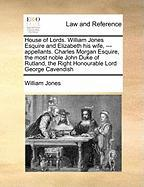 House of Lords. William Jones Esquire and Elizabeth His Wife, --- Appellants. Charles Morgan Esquire, the Most Noble John Duke of Rutland, the Right H