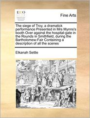 The Siege Of Troy, A Dramatick Performance Presented In Mrs Mynns's Booth Over Against The Hospital-Gate In The Rounds In Smithfield, During The Bartholomew-Fair Containing A Description Of All The Scenes - Elkanah Settle