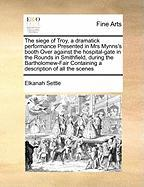 The Siege of Troy, a Dramatick Performance Presented in Mrs Mynns's Booth Over Against the Hospital-Gate in the Rounds in Smithfield, During the Barth