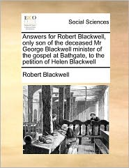 Answers For Robert Blackwell, Only Son Of The Deceased Mr George Blackwell Minister Of The Gospel At Bathgate, To The Petition Of Helen Blackwell - Robert Blackwell