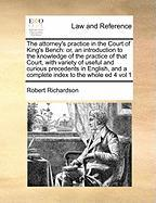 The Attorney's Practice in the Court of King's Bench: Or, an Introduction to the Knowledge of the Practice of That Court, with Variety of Useful and C