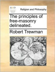The Principles Of Free-Masonry Delineated. - Robert Trewman
