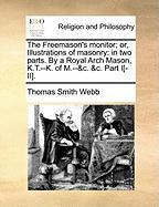 The Freemason's Monitor; Or, Illustrations of Masonry: In Two Parts. by a Royal Arch Mason, K.T.--K. of M.--&C. &C. Part I[-II].