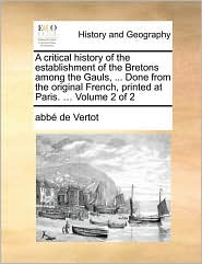 A Critical History Of The Establishment Of The Bretons Among The Gauls, . Done From The Original French, Printed At Paris. . Volume 2 Of 2 - Abb De Vertot