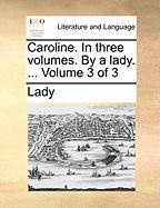 Caroline. in Three Volumes. by a Lady. ... Volume 3 of 3