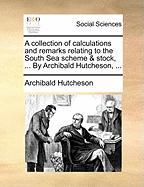 A Collection of Calculations and Remarks Relating to the South Sea Scheme & Stock, ... by Archibald Hutcheson, ...