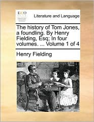 The History Of Tom Jones, A Foundling. By Henry Fielding, Esq; In Four Volumes. . Volume 1 Of 4 - Henry Fielding