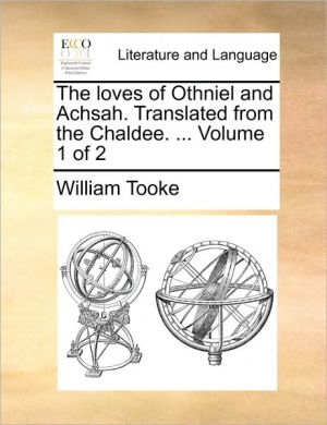 The Loves Of Othniel And Achsah. Translated From The Chaldee. . Volume 1 Of 2 - William Tooke