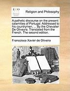 A  Pathetic Discourse on the Present Calamities of Portugal. Addressed to His Countrymen, ... by the Chevalier de Oliveyra. Translated from the Frenc