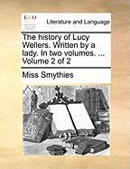 The History of Lucy Wellers. Written by a Lady. in Two Volumes. ... Volume 2 of 2