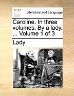 Caroline. in Three Volumes. by a Lady. ... Volume 1 of 3