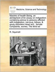 Maxims of health Being, an abridgment of An essay on indigestion: containing advice to persons afflicted with indigestion, nervous, bilious, & gouty disorders Head ach , female complaints, worms, The third ed - R. Squirrell
