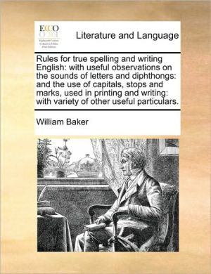 Rules for true spelling and writing English: with useful observations on the sounds of letters and diphthongs: and the use of capitals, stops and marks, used in printing and writing: with variety of other useful particulars. - William Baker