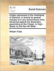 A letter addressed to the inhabitants of Warwick, in answer to several charges of a very extraordinary kind, advanced against the dissenters assembling at the Chapel, in High-Street: by the Rev Mr Miller - William Field