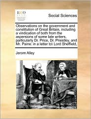 Observations on the government and constitution of Great Britain, including a vindication of both from the aspersions of some late writers, particularly Dr. Price, Dr. Priestley, and Mr. Paine: in a letter to\ Lord Sheffield, - Jerom Alley