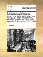 Book-keeping methodiz'd: or, a methodical treatise of merchant-accompts, according to the Italian form Wherein, the theory of the art is fully explained, To which is added, a large appendix, By John Mair, AM The third ed