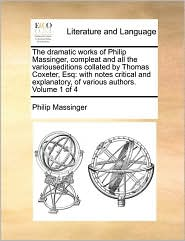The dramatic works of Philip Massinger, compleat and all the variouseditions collated by Thomas Coxeter, Esq: with notes critical and explanatory, of various authors. Volume 1 of 4 - Philip Massinger