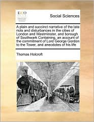 A plain and succinct narrative of the late riots and disturbances in the cities of London and Westminster, and borough of Southwark Containing, an account of the commitment of Lord George Gordon to the Tower, and anecdotes of his life - Thomas Holcroft