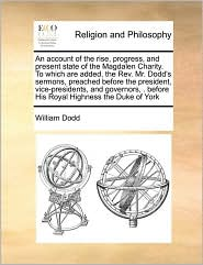 An account of the rise, progress, and present state of the Magdalen Charity. To which are added, the Rev. Mr. Dodd's sermons, preached before the president, vice-presidents, and governors, . before His Royal Highness the Duke of York - William Dodd