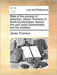 State of the process of reduction, James Thomson of North-Cumberhead, betwixt him and Janet Greenshields and his creditors - James Thomson