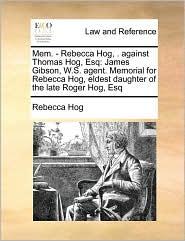 Mem. - Rebecca Hog, . against Thomas Hog, Esq: James Gibson, W.S. agent. Memorial for Rebecca Hog, eldest daughter of the late Roger Hog, Esq - Rebecca Hog