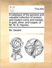 A catalogue of the genuine and valuable collection of ancient and modern coins and medals, in gold, silver, and copper, of Mr. M.S. Haynes - Mr. Gerard