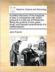A perfect discovery of the longitude at sea; in compliance with what's propos'd in a late act of Parliament. Being the product of nine years study, and frequent amendments of a mathematician - John French