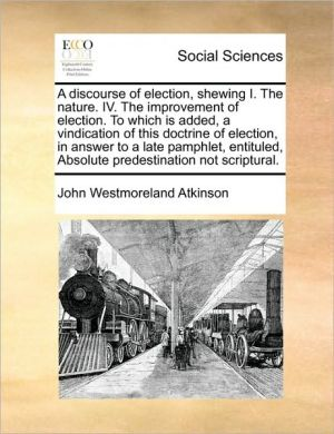 A discourse of election, shewing I. The nature. IV. The improvement of election. To which is added, a vindication of this doctrine of election, in answer to a late pamphlet, entituled, Absolute predestination not scriptural. - John Westmoreland Atkinson