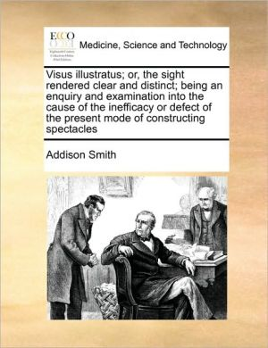 Visus illustratus; or, the sight rendered clear and distinct; being an enquiry and examination into the cause of the inefficacy or defect of the present mode of constructing spectacles - Addison Smith