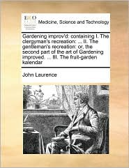 Gardening improv'd: containing I. The clergyman's recreation: . II. The gentleman's recreation: or, the second part of the art of Gardening improved. . III. The fruit-garden kalendar - John Laurence