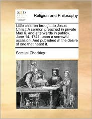 Little children brought to Jesus Christ. A sermon preached in private May 6. and afterwards in publick, June 14. 1741. upon a sorrowful occasion. And published at the desire of one that heard it. - Samuel Checkley