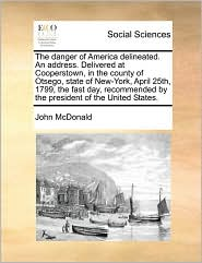 The danger of America delineated. An address. Delivered at Cooperstown, in the county of Otsego, state of New-York, April 25th, 1799, the fast day, recommended by the president of the United States. - John McDonald