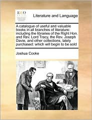 A catalogue of useful and valuable books in all branches of literature: including the libraries of the Right Hon. and Rev. Lord Tracy, the Rev. Joseph Davie, and other collections, lately purchased: which will begin to be sold - Joshua Cooke