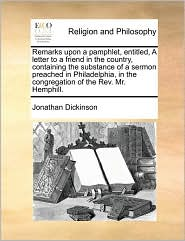 Remarks upon a pamphlet, entitled, A letter to a friend in the country, containing the substance of a sermon preached in Philadelphia, in the congregation of the Rev. Mr. Hemphill. - Jonathan Dickinson