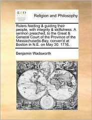 Rulers feeding & guiding their people, with integrity & skilfulness. A sermon preached, to the Great & General Court of the Province of the Massachusetts-Bay, conven'd at Boston in N.E. on May 30. 1716. - Benjamin Wadsworth