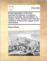 A brief description of the four hundred fine figures in sculpture; being a beautiful representation, in marble, of Our Saviour's life, from the institution of the Lord's supper to his resurrection. - Daniel Motet