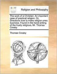 The work of a Christian. An important case of practical religion. Or, Directions how to make religion ones business. Found in the hand-writing of the truely religious, Mr. Thomas Crosby - Thomas Crosby