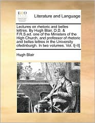 Lectures on rhetoric and belles lettres. By Hugh Blair, D.D. & F.R.S.ed. one of the Ministers of the High Church, and professor of rhetoric and belles lettres in the University ofedinburgh. In two volumes. Vol. I[-II] - Hugh Blair