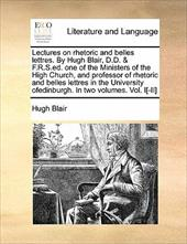 Lectures on Rhetoric and Belles Lettres. by Hugh Blair, D.D. & F.R.S.Ed. One of the Ministers of the High Church, and Professor of - Blair, Hugh